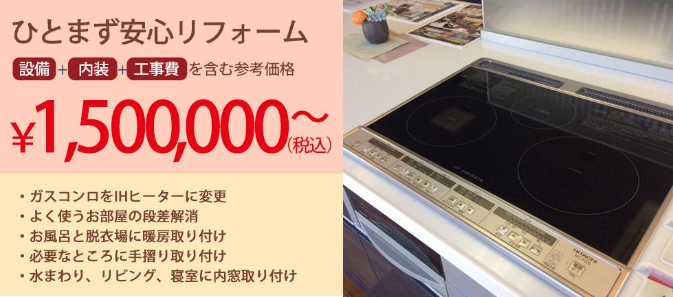 ひとまず安心リフォーム 設備+内装+工事費を含む参考価格 ¥1,500,000~(税込)・ガスコンロをIHヒーターに変更 ・よく使うお部屋の段差解消 ・お風呂と脱衣場に暖房取り付け ・必要なところに手摺り取り付け ・水まわり、リビング、寝室に内窓取り付け